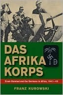 Das Afrika Korps: Erwin Rommel and the Germans in Africa, 1941-43  by  Franz Kurowski