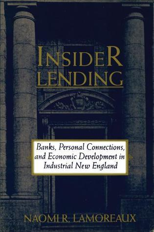 Insider Lending: Banks, Personal Connections, and Economic Development in Industrial New England Naomi R. Lamoreaux