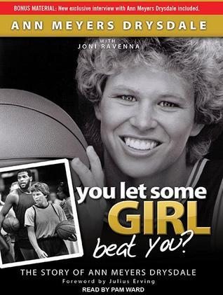 You Let Some Girl Beat You? The Story of Ann Meyers Drysdale  by  Ann Meyers Drysdale