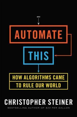 Automate This: How Algorithms Came to Rule Our World  by  Christopher Steiner