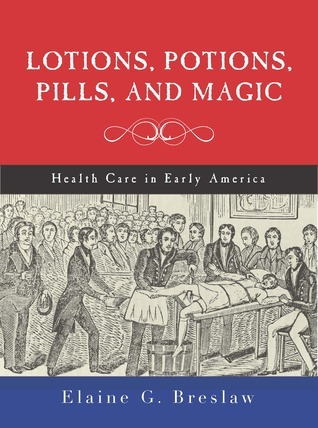 Lotions, Potions, Pills, and Magic: Health Care in Early America Elaine G. Breslaw