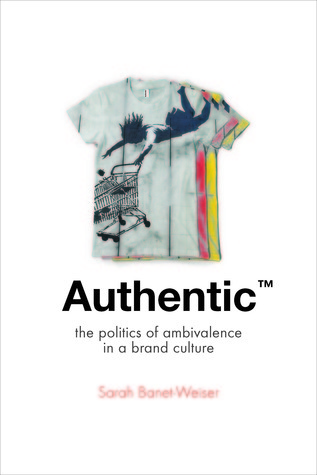 Authentic: The Politics of Ambivalence in a Brand Culture  by  Sarah Banet-Weiser