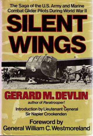 Silent Wings: The Saga of the U.S. Army and Marine Combat Glider Pilots During World War II Gerard M. Devlin