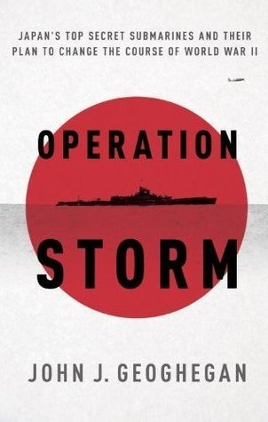 Operation Storm: Japans Top Secret Submarines and Its Plan to Change the Course of World War II John Geoghegan