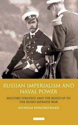 Russian Imperialism and Naval Power: Military Strategy and the Build-Up to the Russo-Japanese War  by  Nicholas Papastratigakis