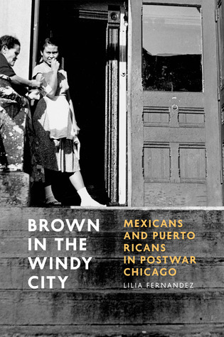 Brown in the Windy City: Mexicans and Puerto Ricans in Postwar Chicago Lilia Fernandez