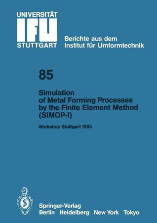 Simulation of Metal Forming Processes the Finite Element Method (Simop-I): Proceedings of the I. International Workshop Stuttgart, June 3, 1985 by Kurt Lange