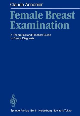 Female Breast Examination: A Theoretical and Practical Guide to Breast Diagnosis Claude Annonier