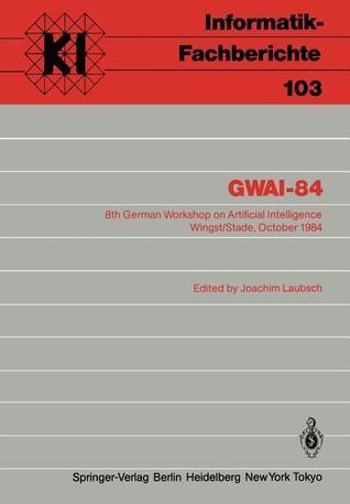 Gwai-84: 8th German Workshop on Artificial Intelligence Wingst/Stade, October 8 12, 1984 Joachim Laubsch
