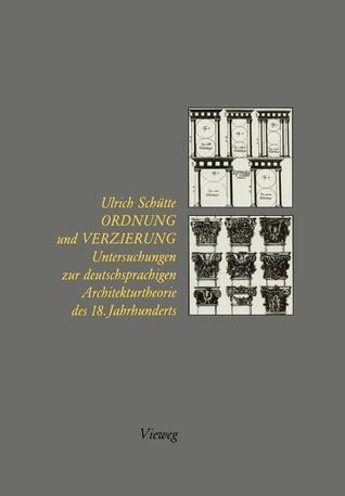 Ordnung Und Verzierung: Untersuchungen Zur Deutschsprachigen Architekturtheorie Des 18. Jahrhunderts Ulrich Schütte