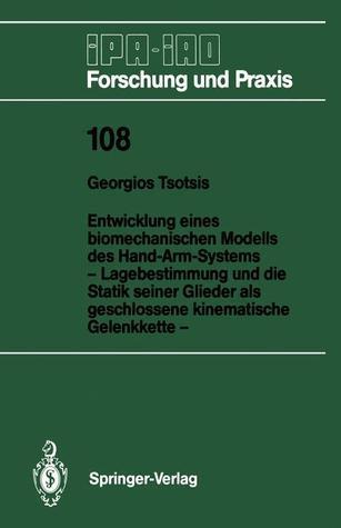 Entwicklung Eines Biomechanischen Modells Des Hand-Arm-Systems: Lagebestimmung Und Die Statik Seiner Glieder ALS Geschlossene Kinematische Gelenkkette  by  Georgios Tsotsis