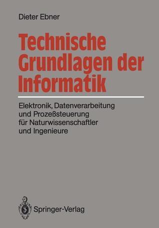 Technische Grundlagen Der Informatik: Elektronik, Datenverarbeitung Und Prozesssteuerung Fur Naturwissenschaftler Und Ingenieure  by  Dieter Ebner
