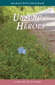 Unsung Heroes: A Decade of Writings Michael Kelly Blanchard