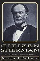 Citizen Sherman:: A Life of William Tecumseh Sherman Michael Fellman