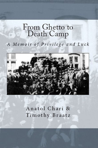 From Ghetto to Death Camp: A Memoir of Privilege and Luck Timothy Braatz