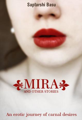 MIRA AND OTHER STORIES- AN EROTIC JOURNEY OF CARNAL DESIRES Saptarshi Basu