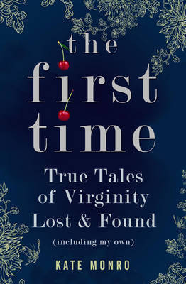 The First Time: True Tales Of Virginity Lost & Found Kate Monro