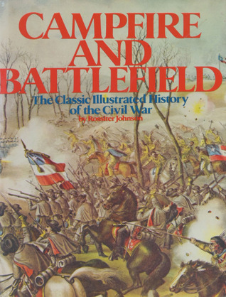 Campfire And Battlefield: The Classic Illustrated History Of The Civil War  by  Rossiter Johnson