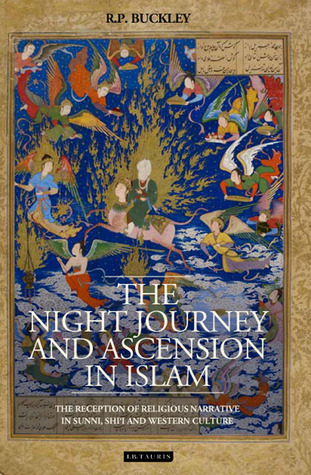 The Night Journey and Ascension in Islam: The Reception of Religious Narrative in Sunni, Shii and Western Culture Ron Buckley