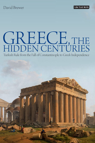 Greece, The Hidden Centuries: Turkish Rule from the Fall of Constantinople to Greek Independence  by  David Brewer