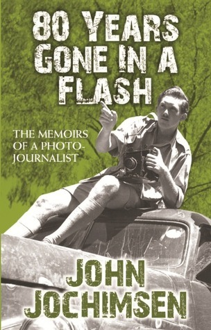 80 Years Gone in a Flash: The Memoirs of a Photojournalist John Jochimsen