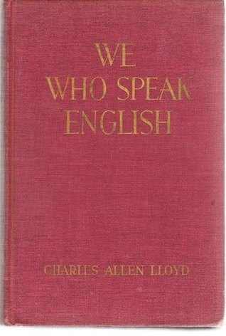 We Who Speak English, and Our Ignorance of Our Mother Tongue Charles Allen Lloyd