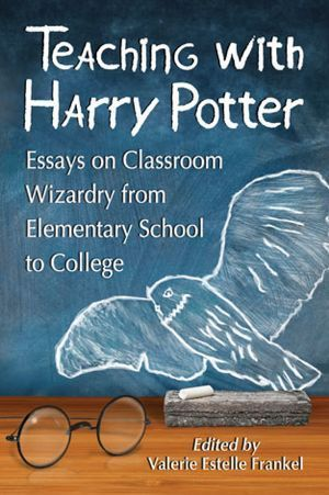 Teaching with Harry Potter: Essays on Classroom Wizardry from Elementary School to College  by  Valerie Estelle Frankel