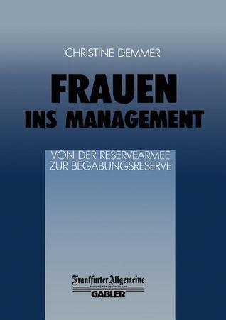 Frauen Ins Management Von Der Reservearmee Zur Begabungsreserve: Von Der Reservearmee Zur Begabungsreserve  by  Ch Demmer