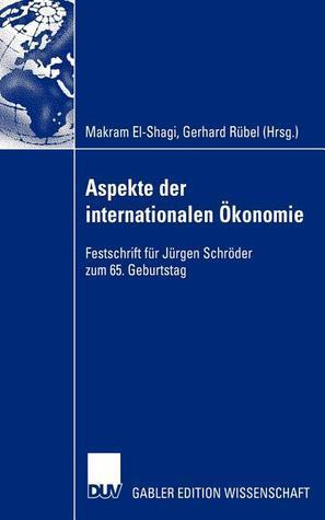 Aspekte Der Internationalen Okonomie/Aspects of International Economics: Festschrift Fur Jurgen Schroder Zum 65. Geburtstag/Studies in Honour of Jurgen Schroder on Occasion of His 65th Birthday Makram El-Shagi