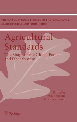 Agricultural Standards The Shape Of The Global Food And Fiber System  by  Jim Bingen