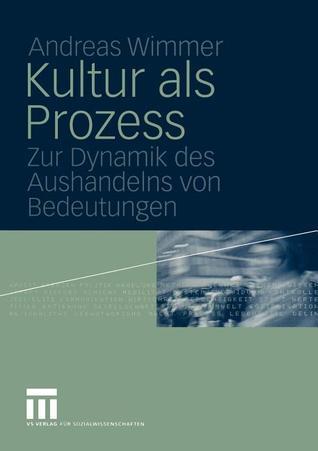Kultur ALS Prozess: Zur Dynamik Des Aushandelns Von Bedeutungen  by  Andreas Wimmer