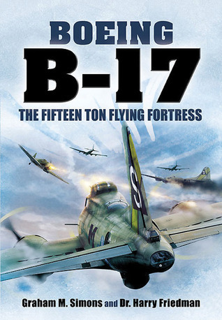 Boeing B-17: The Fifteen Ton Flying Fortress  by  Graham M. Simons