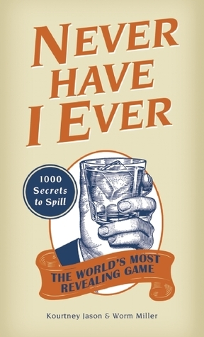 Never Have I Ever: 1,000 Secrets for the Worlds Most Revealing Game Kourtney Jason
