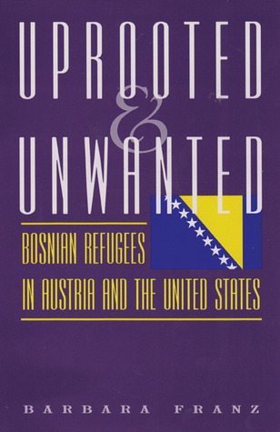 Uprooted and Unwanted: Bosnian Refugees in Austria and the United States  by  Barbara Franz