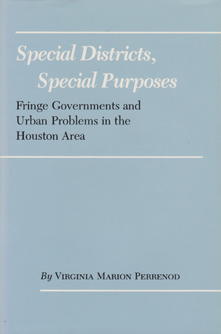Special Districts, Special Purposes: Fringe Governments and Urban Problems in the Houston Area Virginia Marion Perrenod