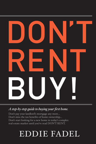 Dont Rent Buy!: A Step-By-Step Guide to Buying Your First Home  by  Eddie Fadel