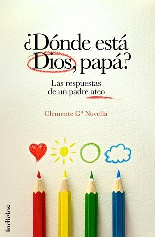 ¿Dónde está Dios, papá? Las respuestas de un padre ateo Clemente García Novella