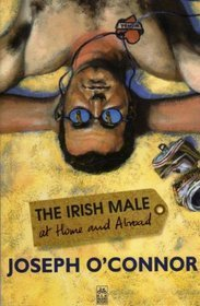 Irish Male At Home And Abroad  by  Joseph OConnor