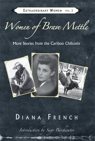 Women of Brave Mettle: More Stories from the Cariboo Chilcotin  by  Diana French