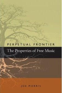 Perpetual Frontier: The Properties of Free Music  by  Joe Morris