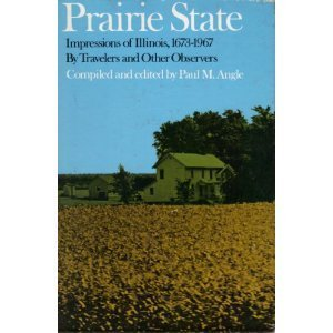 Prairie State: Impressions of Illinois, 1673-1967, Travelers and Other Observers by Paul M. Angle