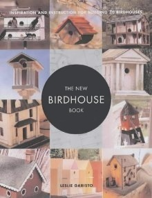 The New Birdhouse Book: Inspiration and Instruction for Building 30 Birdhouses Leslie Garisto