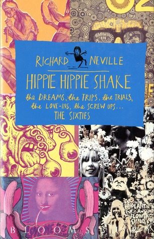 Hippie Hippie Shake: The Dreams, The Trips, The Trials, The Love Ins, The Screw Ups  , The Sixties  by  Richard Neville