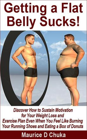 Getting a Flat Belly Sucks! Discover How to Sustain Motivation for Your Weight Loss and Exercise Plan Even When You Feel Like Burning Your Running Shoes and Eating a Box of Donuts  by  Maurice D. Chuka