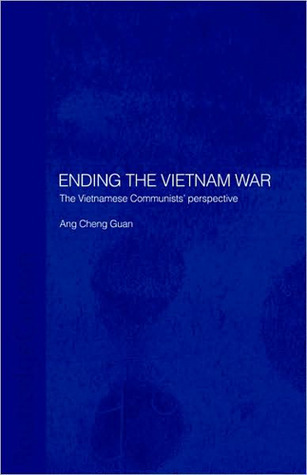 Ending The Vietnam War: The Vietnamese Communists perspective  by  Ang Cheng Guan