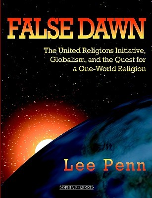 False Dawn: The United Religions Initiative, Globalism, and the Quest for a One-World Religion Lee Penn