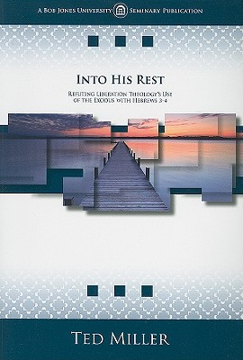 Into His Rest: Refuting Liberation Theologys Use of the Exodus with Hebrews 3-4  by  Ted Miller