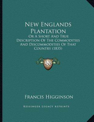 New Englands Plantation: Or a Short and True Description of the Commodities and Discommodities of That Country (1835)  by  Francis Higginson