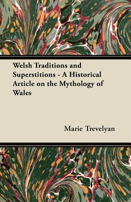 Welsh Traditions and Superstitions - A Historical Article on the Mythology of Wales Marie Trevelyan