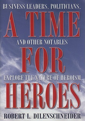 A Time for Heroes: Business Leaders, Politicians, and Other Notables Explore the Nature of Heroism Robert L Dilenschneider